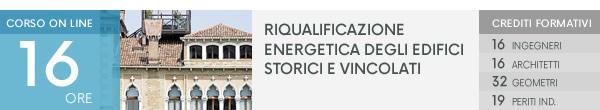 Corso on line: Riqualificazione Energetica degli Edifici Storici e vincolati. Crediti Formativi: 16 Ingegneri, 16 Architetti, 32 Geometri, 19 Periti Ind. Scopri di più!